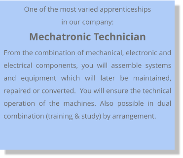 One of the most varied apprenticeships in our company: Mechatronic Technician From the combination of mechanical, electronic and electrical components, you will assemble systems and equipment which will later be maintained, repaired or converted.  You will ensure the technical operation of the machines. Also possible in dual combination (training & study) by arrangement.