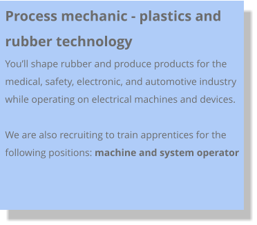 Process mechanic - plastics and rubber technology You'll shape rubber and produce products for the medical, safety, electronic, and automotive industry while operating on electrical machines and devices.   We are also recruiting to train apprentices for the following positions: machine and system operator