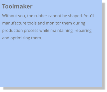 Toolmaker Without you, the rubber cannot be shaped. You'll manufacture tools and monitor them during production process while maintaining, repairing, and optimizing them.