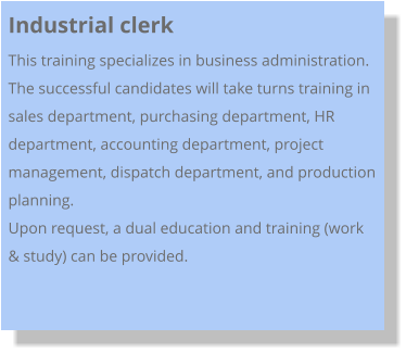 Industrial clerk This training specializes in business administration. The successful candidates will take turns training in sales department, purchasing department, HR department, accounting department, project management, dispatch department, and production planning.  Upon request, a dual education and training (work & study) can be provided.