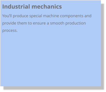 Industrial mechanics You'll produce special machine components and provide them to ensure a smooth production process.