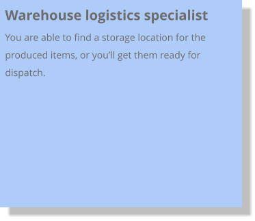 Warehouse logistics specialist  You are able to find a storage location for the produced items, or you'll get them ready for dispatch.
