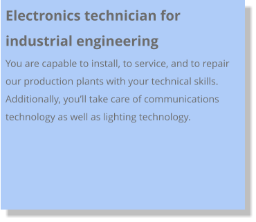 Electronics technician for industrial engineering  You are capable to install, to service, and to repair our production plants with your technical skills. Additionally, you'll take care of communications technology as well as lighting technology.