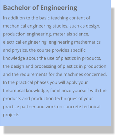 Bachelor of Engineering  In addition to the basic teaching content of mechanical engineering studies, such as design, production engineering, materials science, electrical engineering, engineering mathematics and physics, the course provides specific knowledge about the use of plastics in products, the design and processing of plastics in production and the requirements for the machines concerned.  In the practical phases you will apply your theoretical knowledge, familiarize yourself with the products and production techniques of your practice partner and work on concrete technical projects.